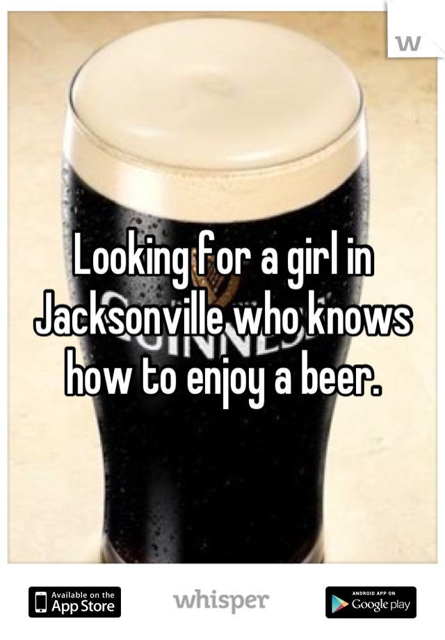 Looking for a girl in Jacksonville who knows how to enjoy a beer.