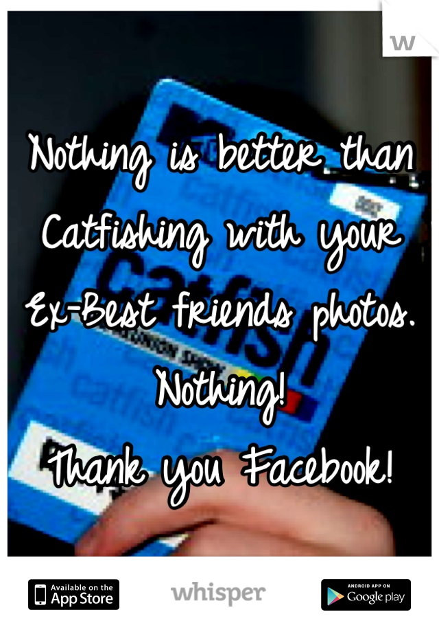 Nothing is better than Catfishing with your Ex-Best friends photos. Nothing! Thank you Facebook!