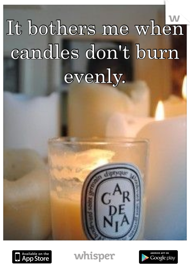 It bothers me when candles don't burn evenly.