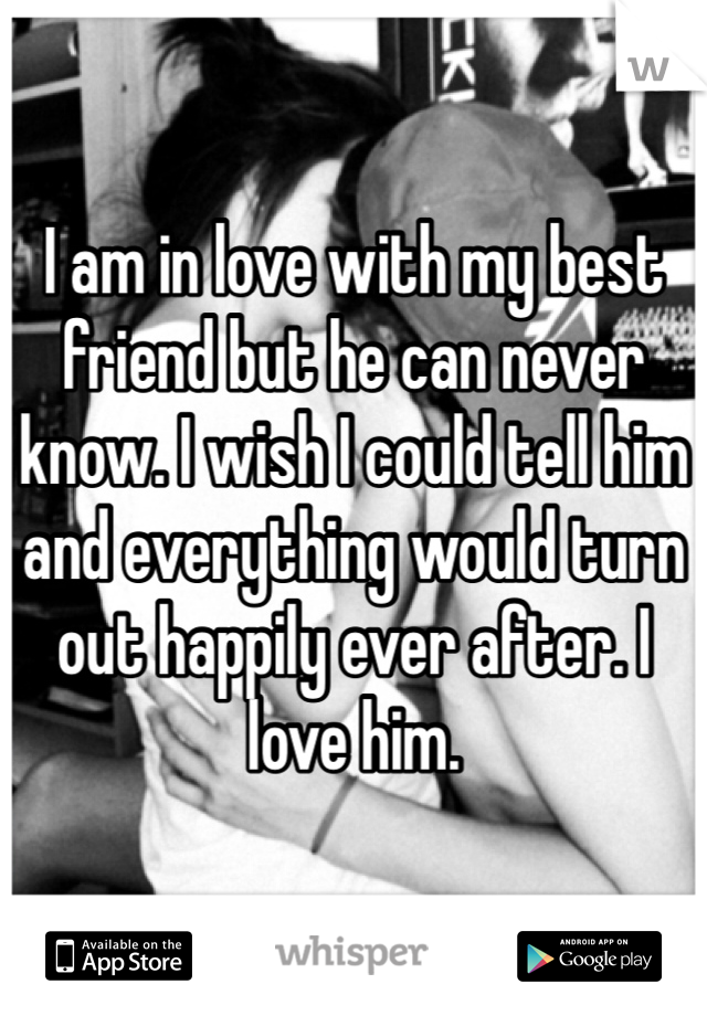 I am in love with my best friend but he can never know. I wish I could tell him and everything would turn out happily ever after. I love him.