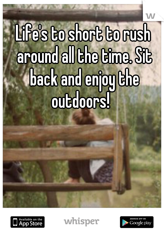 Life's to short to rush around all the time. Sit back and enjoy the outdoors!