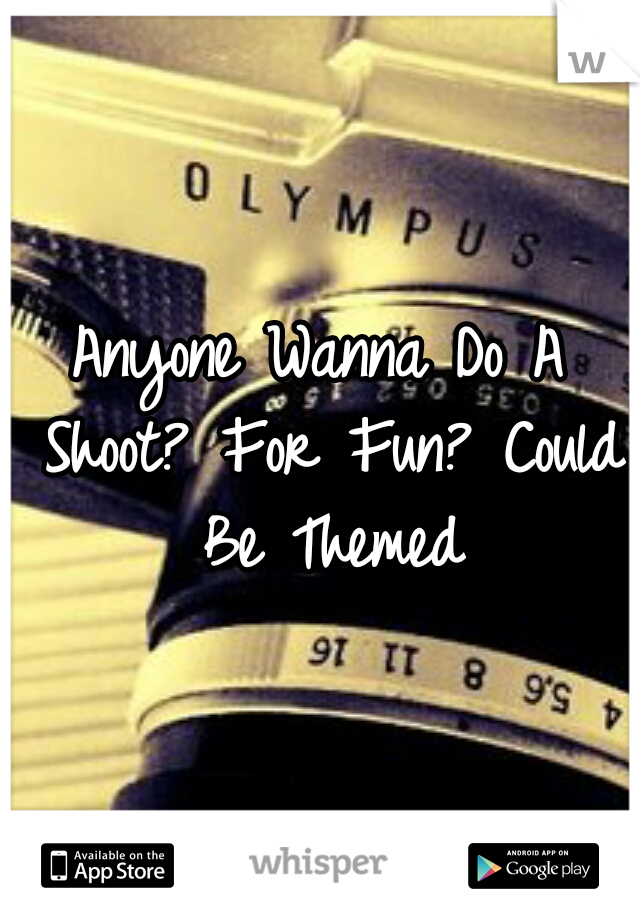 Anyone Wanna Do A Shoot? For Fun? Could Be Themed