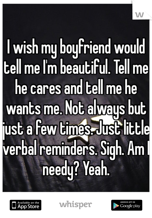 I wish my boyfriend would tell me I'm beautiful. Tell me he cares and tell me he wants me. Not always but just a few times. Just little verbal reminders. Sigh. Am I needy? Yeah.