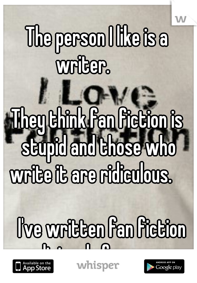 The person I like is a writer.                            They think fan fiction is stupid and those who write it are ridiculous.                         I've written fan fiction religiously for years