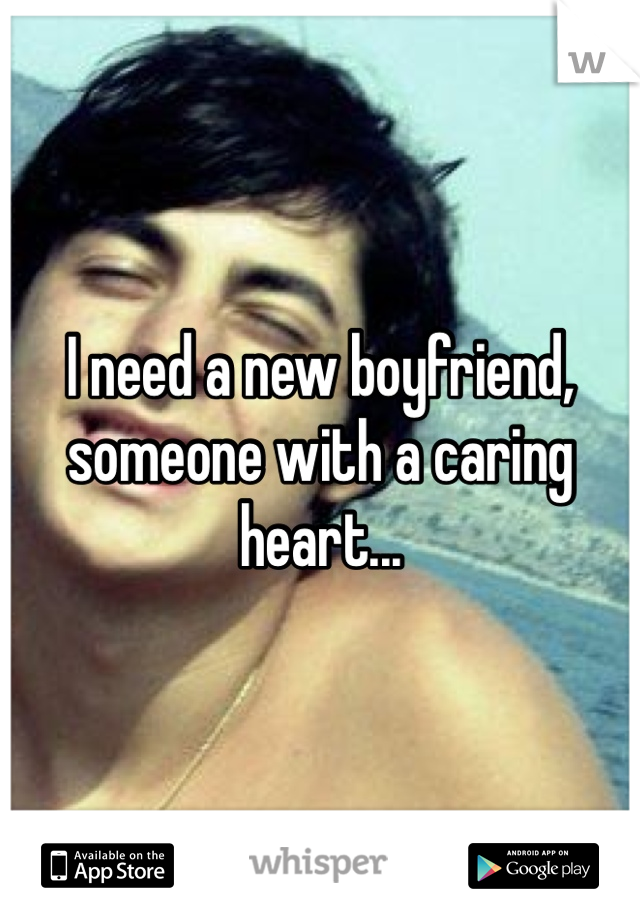 I need a new boyfriend, someone with a caring heart...