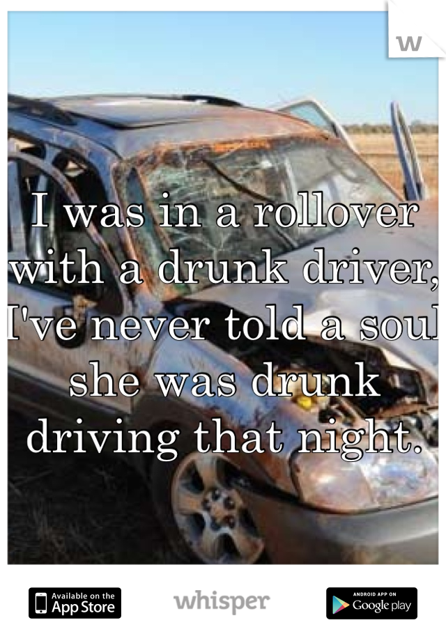 I was in a rollover with a drunk driver, I've never told a soul she was drunk driving that night.