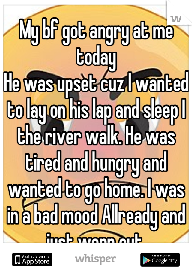 My bf got angry at me today  He was upset cuz I wanted to lay on his lap and sleep I the river walk. He was tired and hungry and wanted to go home. I was in a bad mood Allready and just worn out.