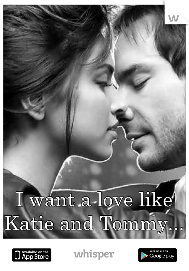 I want a love like Katie and Tommy...