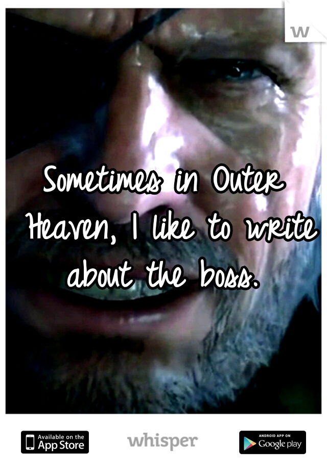 Sometimes in Outer Heaven, I like to write about the boss.