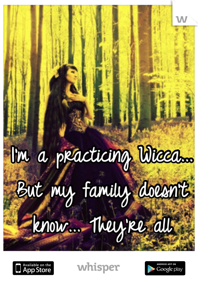 I'm a practicing Wicca... But my family doesn't know... They're all Christian.