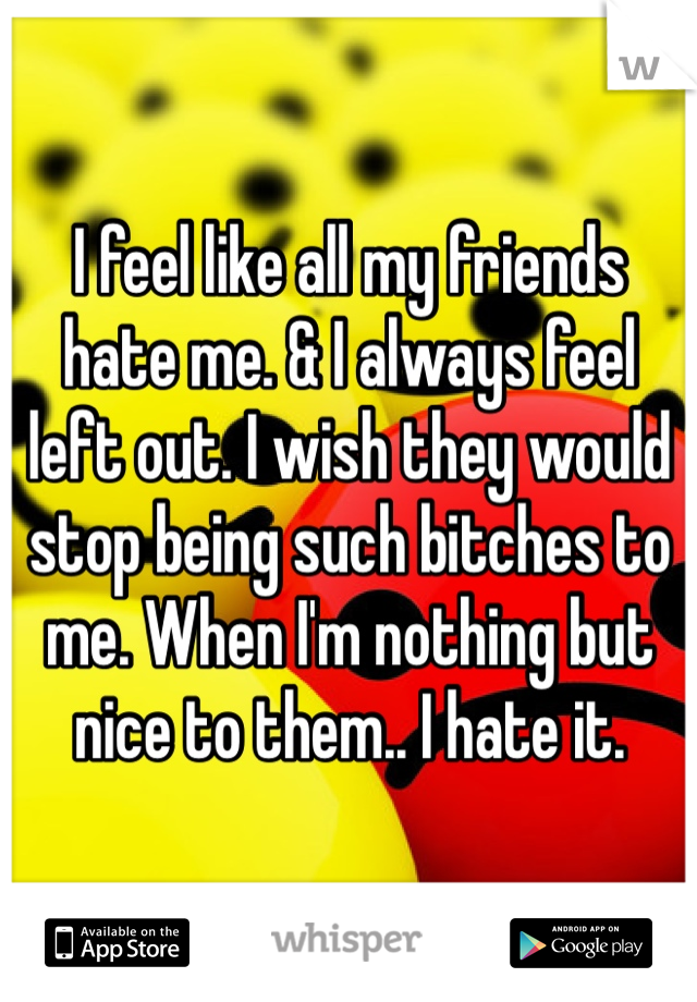 I feel like all my friends hate me. & I always feel left out. I wish they would stop being such bitches to me. When I'm nothing but nice to them.. I hate it.