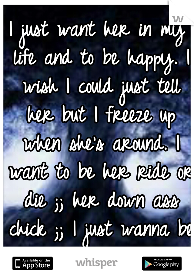 I just want her in my life and to be happy. I wish I could just tell her but I freeze up when she's around. I want to be her ride or die ;; her down ass chick ;; I just wanna be hers <3
