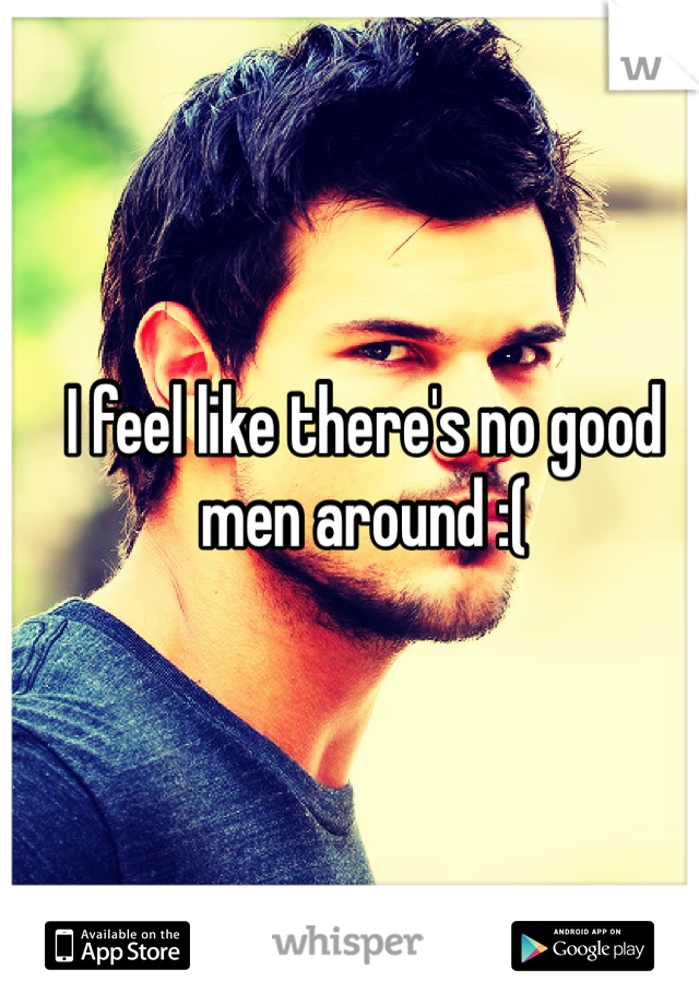 I feel like there's no good men around :(