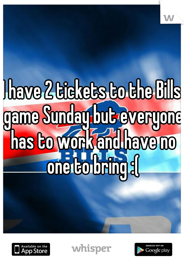 I have 2 tickets to the Bills game Sunday but everyone has to work and have no one to bring :(
