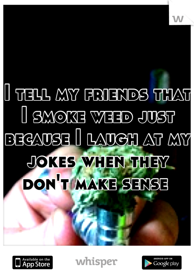 I tell my friends that I smoke weed just because I laugh at my jokes when they don't make sense