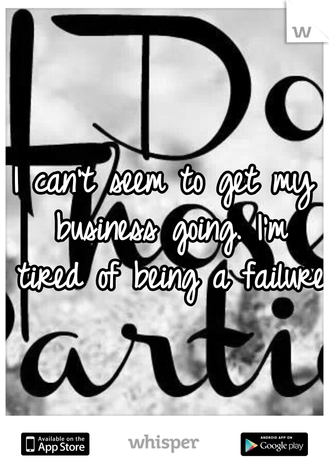 I can't seem to get my business going. I'm tired of being a failure.