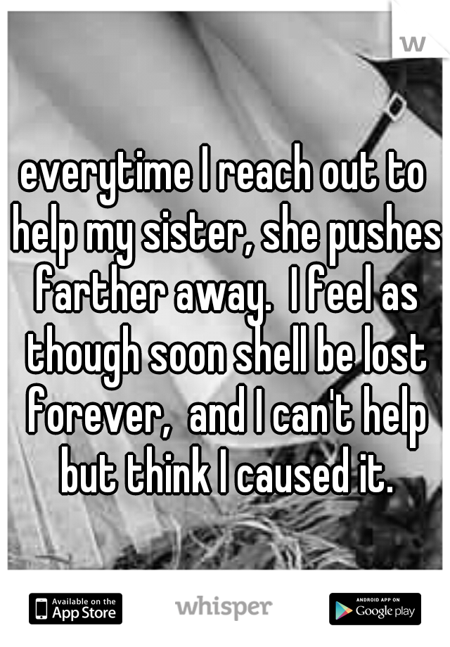 everytime I reach out to help my sister, she pushes farther away.  I feel as though soon shell be lost forever,  and I can't help but think I caused it.