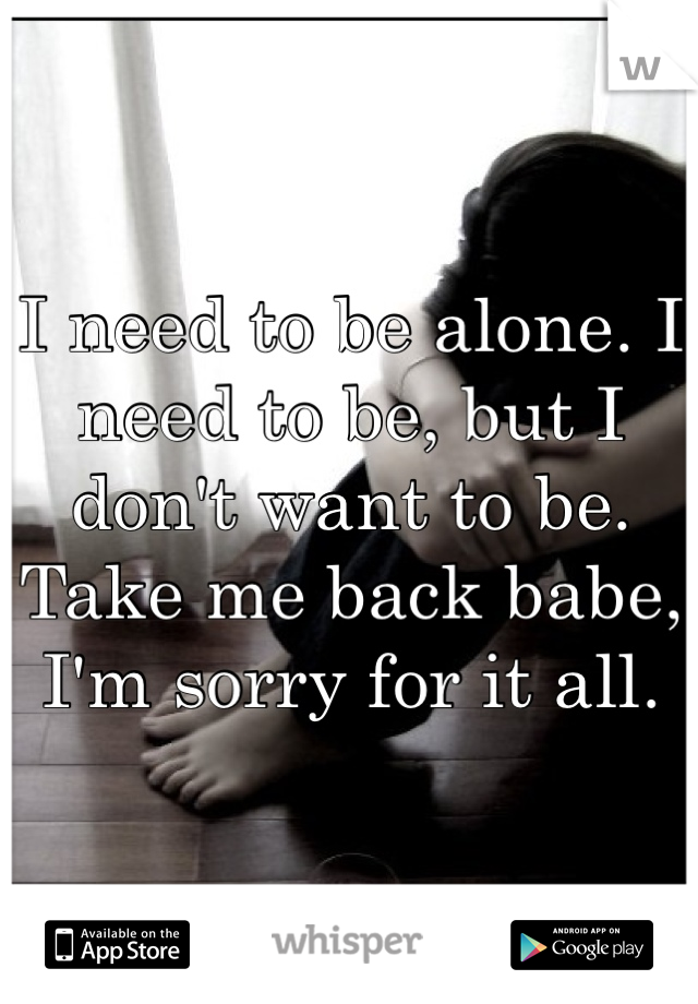 I need to be alone. I need to be, but I don't want to be. Take me back babe, I'm sorry for it all.
