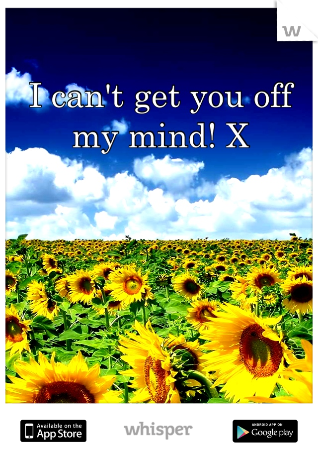 I can't get you off my mind! X