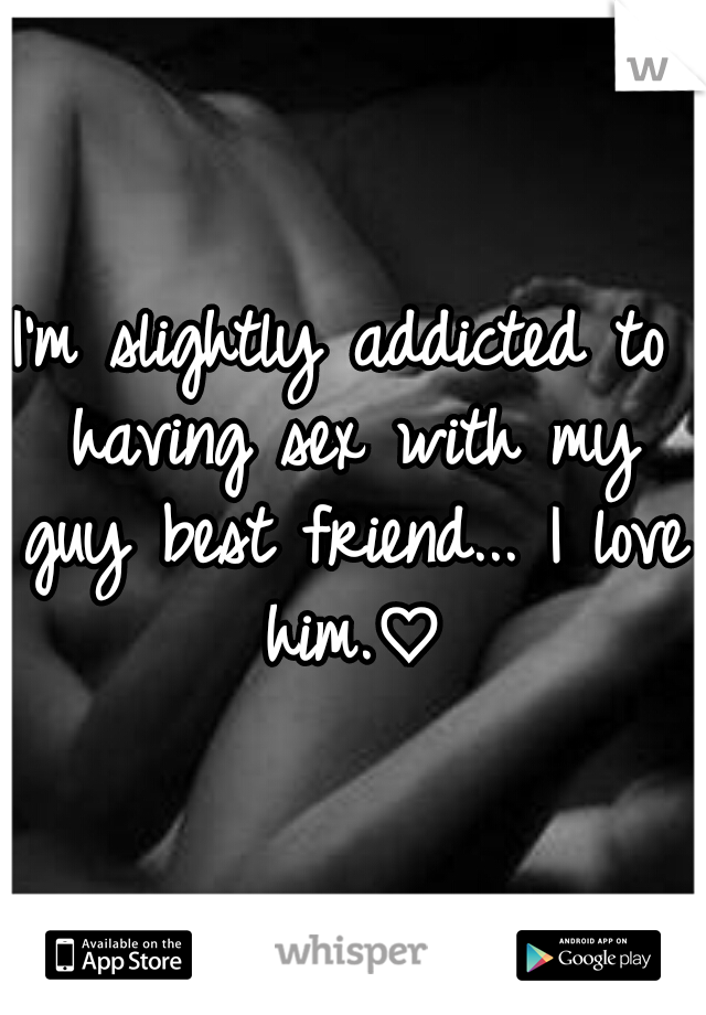 I'm slightly addicted to having sex with my guy best friend... I love him.♡