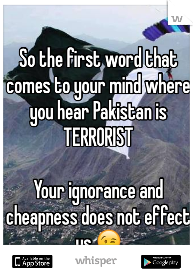 So the first word that comes to your mind where you hear Pakistan is TERRORIST  Your ignorance and cheapness does not effect us 😉