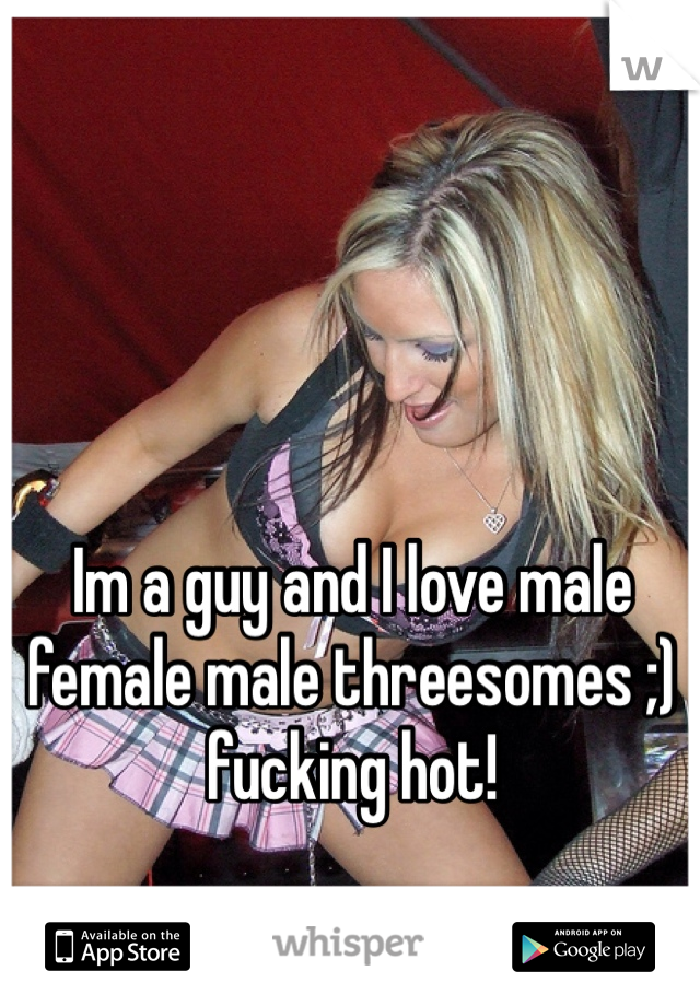 Im a guy and I love male female male threesomes ;) fucking hot!