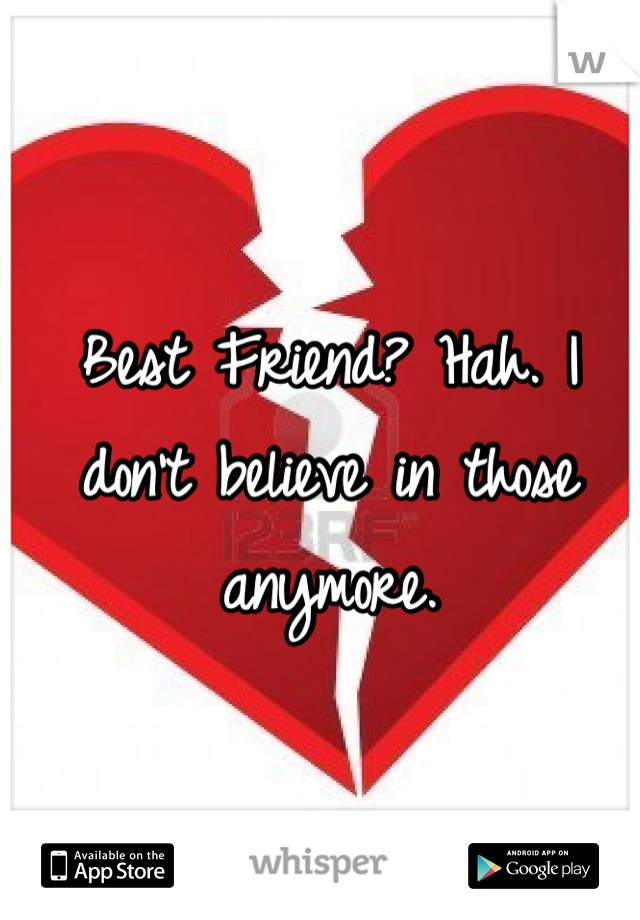 Best Friend? Hah. I don't believe in those anymore.