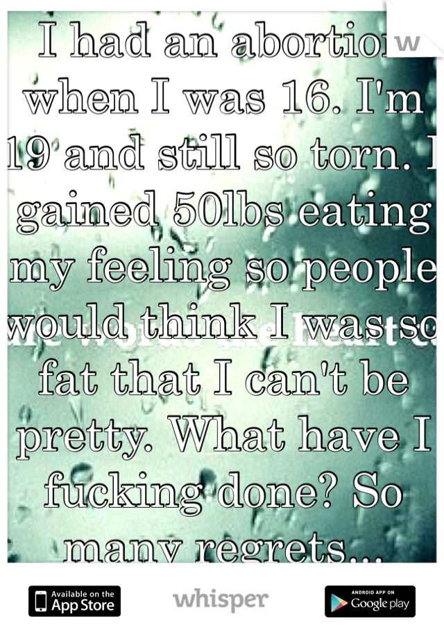 I had an abortion when I was 16. I'm 19 and still so torn. I gained 50lbs eating my feeling so people would think I was so fat that I can't be pretty. What have I fucking done? So many regrets...