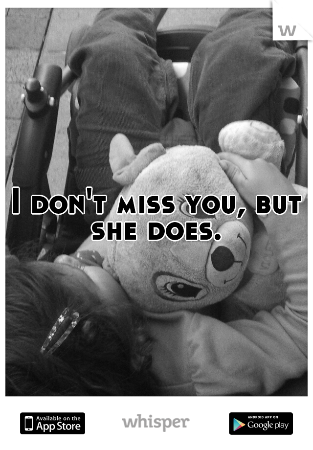 I don't miss you, but she does.
