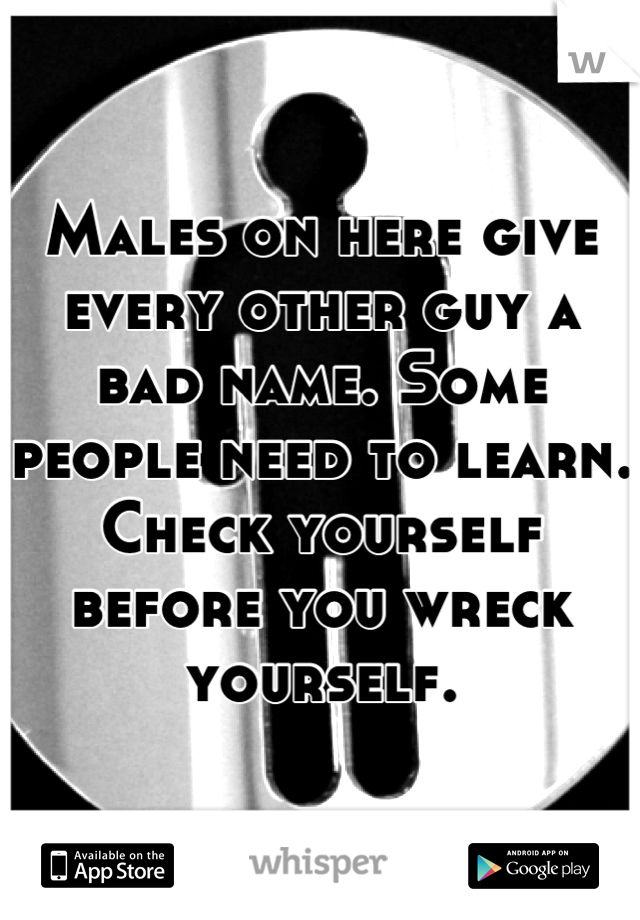 Males on here give every other guy a bad name. Some people need to learn. Check yourself before you wreck yourself.