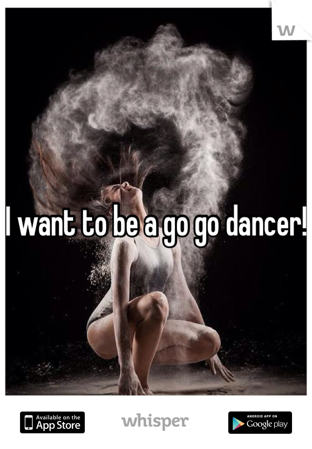 I want to be a go go dancer!