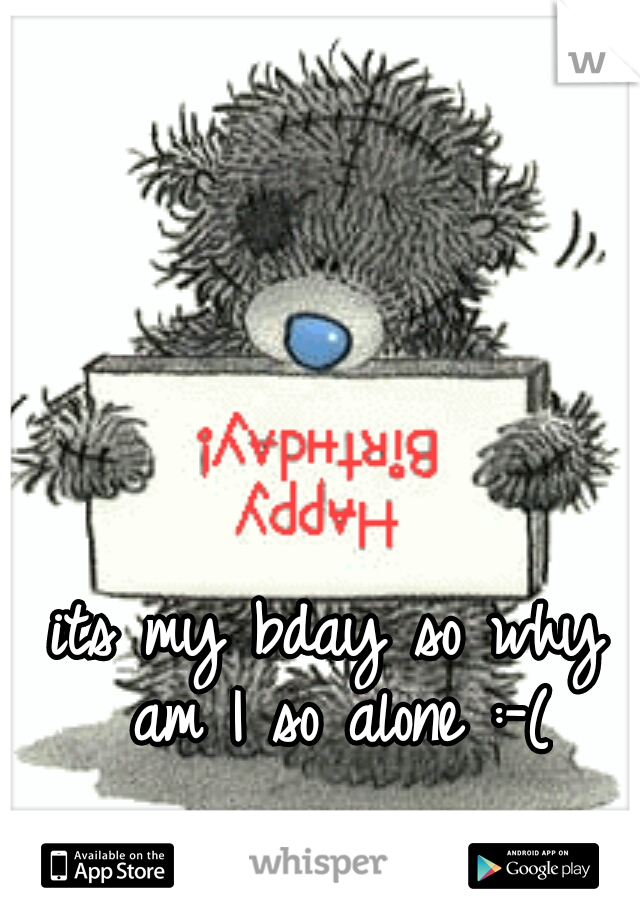 its my bday so why am I so alone :-(