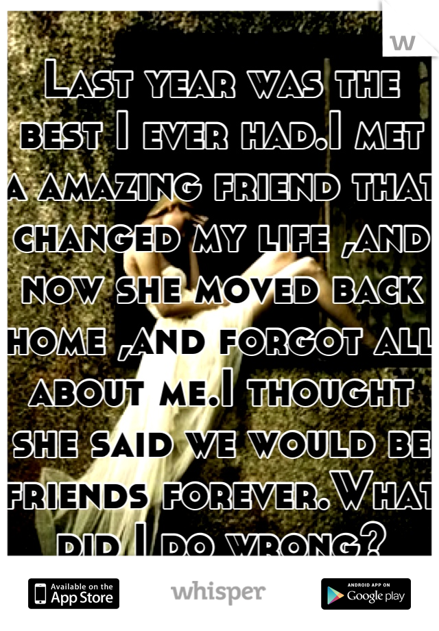 Last year was the best I ever had.I met a amazing friend that changed my life ,and now she moved back home ,and forgot all about me.I thought she said we would be friends forever.What did I do wrong?