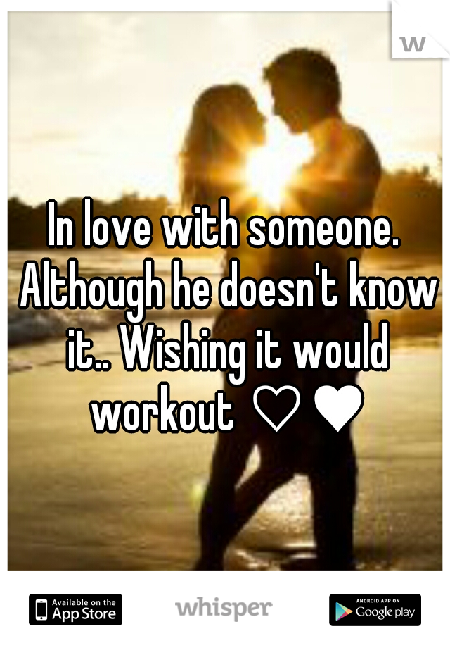 In love with someone. Although he doesn't know it.. Wishing it would workout ♡♥