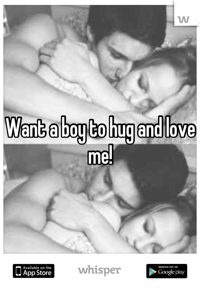 Want a boy to hug and love me!
