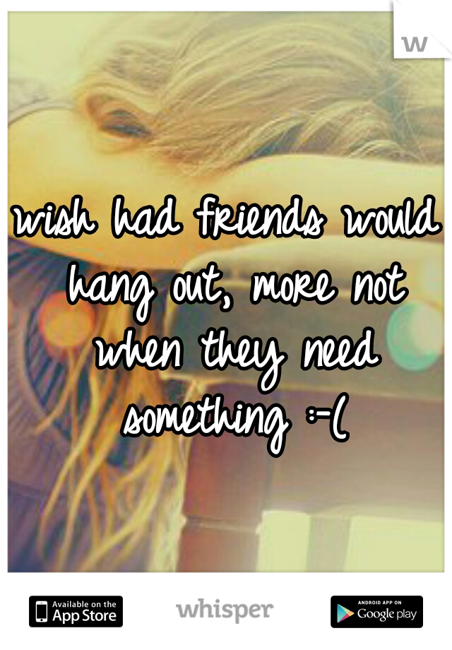 wish had friends would hang out, more not when they need something :-(