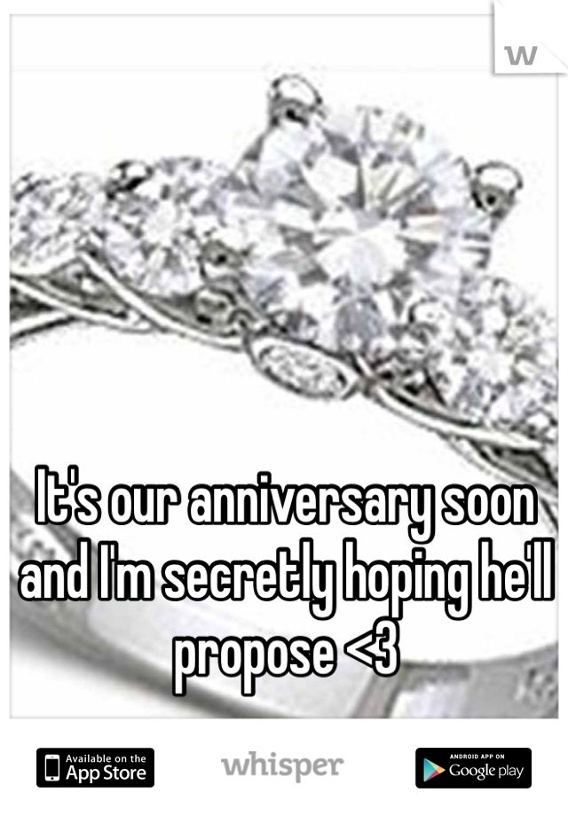 It's our anniversary soon and I'm secretly hoping he'll propose <3