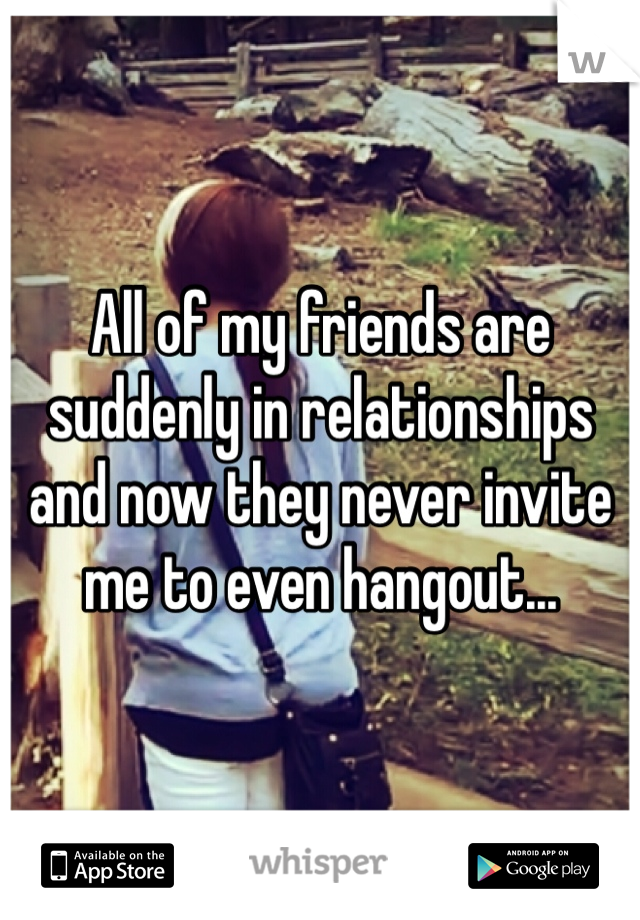 All of my friends are suddenly in relationships and now they never invite me to even hangout...