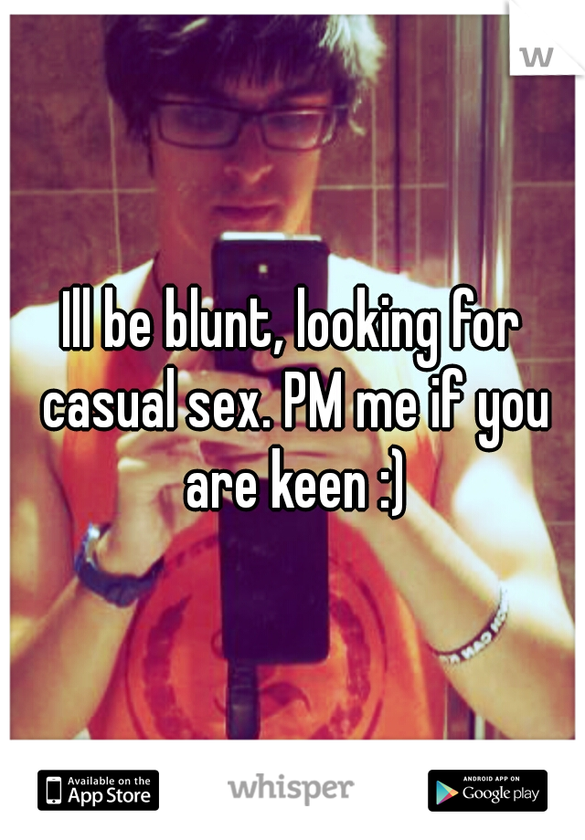 Ill be blunt, looking for casual sex. PM me if you are keen :)