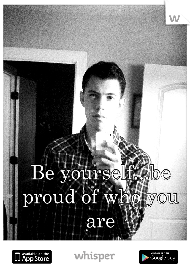 Be yourself...be proud of who you are