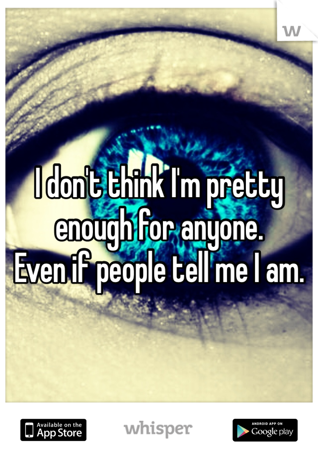 I don't think I'm pretty  enough for anyone. Even if people tell me I am.