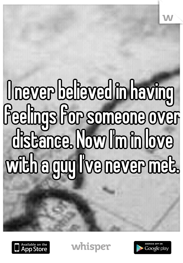 I never believed in having feelings for someone over distance. Now I'm in love with a guy I've never met.