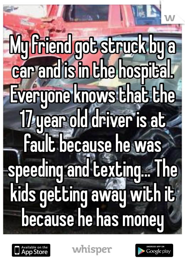 My friend got struck by a car and is in the hospital. Everyone knows that the 17 year old driver is at fault because he was speeding and texting... The kids getting away with it because he has money