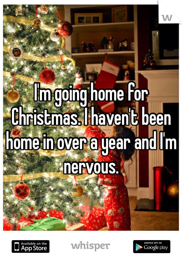 I'm going home for Christmas. I haven't been home in over a year and I'm nervous.