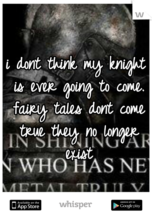 i dont think my knight is ever going to come. fairy tales dont come true they no longer exist