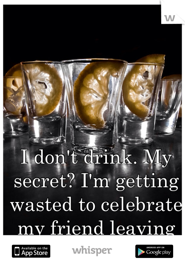 I don't drink. My secret? I'm getting wasted to celebrate my friend leaving me behind.