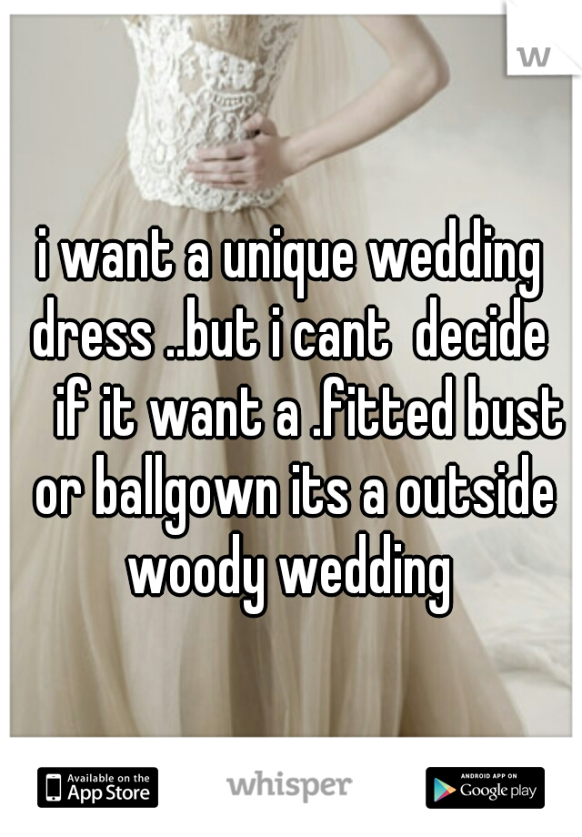 i want a unique wedding dress ..but i cant  decide   if it want a .fitted bust or ballgown its a outside woody wedding