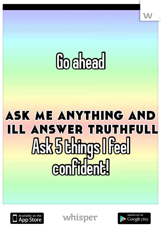 Go ahead    Ask 5 things I feel confident!