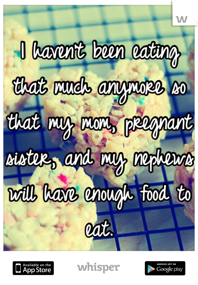 I haven't been eating that much anymore so that my mom, pregnant sister, and my nephews will have enough food to eat.