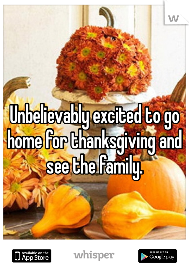 Unbelievably excited to go home for thanksgiving and see the family.